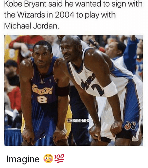 Kobe Bryant, Memes, and Michael Jordan: Kobe Bryant said he wanted to sign with  the Wizards in 2004 to play with  Michael Jordan.  8  NBAMEMES Imagine 😳💯