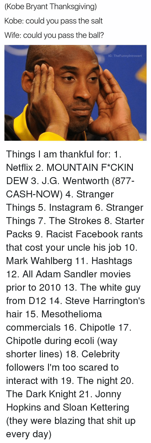 d12: (Kobe Bryant Thanksgiving)  Kobe: could you pass the salt  Wife: could you pass the ball?  IG: The Funny Introvert Things I am thankful for: 1. Netflix 2. MOUNTAIN F*CKIN DEW 3. J.G. Wentworth (877-CASH-NOW) 4. Stranger Things 5. Instagram 6. Stranger Things 7. The Strokes 8. Starter Packs 9. Racist Facebook rants that cost your uncle his job 10. Mark Wahlberg 11. Hashtags 12. All Adam Sandler movies prior to 2010 13. The white guy from D12 14. Steve Harrington's hair 15. Mesothelioma commercials 16. Chipotle 17. Chipotle during ecoli (way shorter lines) 18. Celebrity followers I'm too scared to interact with 19. The night 20. The Dark Knight 21. Jonny Hopkins and Sloan Kettering (they were blazing that shit up every day)