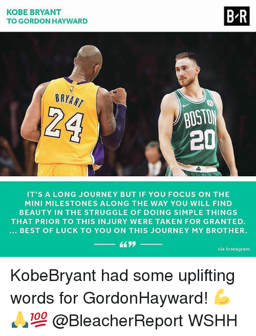 taken for granted: KOBE BRYANT  TO GORDON HAYWARD  B-R  BRYANT  BOST  2D  IT'S A LONG JOURNEY BUT IF YOU FOCUS ON THE  MINI MILESTONES ALONG THE WAY YOU WILL FIND  BEAUTY IN THE STRUGGLE OF DOING SIMPLE THINGS  THAT PRIOR TO THIS INJURY WERE TAKEN FOR GRANTED  BEST OF LUCK TO YOU ON THIS JOURNEY MY BROTHER.  via Instagram KobeBryant had some uplifting words for GordonHayward! 💪🙏💯 @BleacherReport WSHH