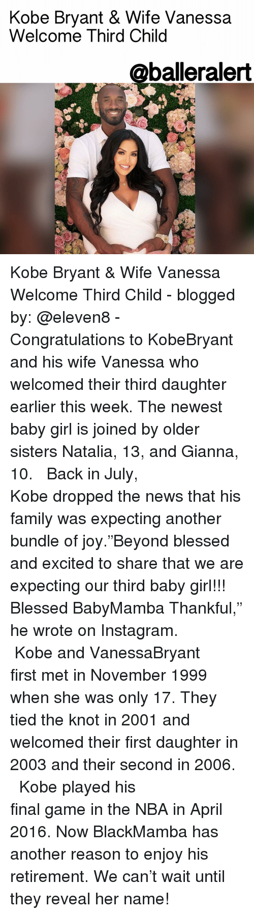 """gianna: Kobe Bryant & Wife Vanessa  Welcome Third Child  @balleralert Kobe Bryant & Wife Vanessa Welcome Third Child - blogged by: @eleven8 - ⠀⠀⠀⠀⠀⠀⠀⠀⠀ ⠀⠀⠀⠀⠀⠀⠀⠀⠀ Congratulations to KobeBryant and his wife Vanessa who welcomed their third daughter earlier this week. The newest baby girl is joined by older sisters Natalia, 13, and Gianna, 10. ⠀⠀⠀⠀⠀⠀⠀⠀⠀ ⠀⠀⠀⠀⠀⠀⠀⠀⠀ Back in July, Kobe dropped the news that his family was expecting another bundle of joy.""""Beyond blessed and excited to share that we are expecting our third baby girl!!! Blessed BabyMamba Thankful,"""" he wrote on Instagram. ⠀⠀⠀⠀⠀⠀⠀⠀⠀ ⠀⠀⠀⠀⠀⠀⠀⠀⠀ Kobe and VanessaBryant first met in November 1999 when she was only 17. They tied the knot in 2001 and welcomed their first daughter in 2003 and their second in 2006. ⠀⠀⠀⠀⠀⠀⠀⠀⠀ ⠀⠀⠀⠀⠀⠀⠀⠀⠀ Kobe played his final game in the NBA in April 2016. Now BlackMamba has another reason to enjoy his retirement. We can't wait until they reveal her name!"""