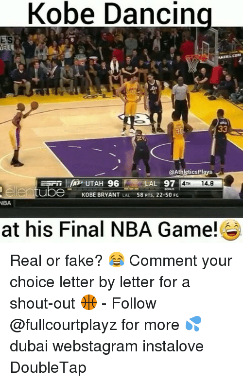 Dancing, Fake, and Kobe Bryant: Kobe Dancing  Athletics Plays  A UTAH 96  AL 97  14.8  ube KOBE BRYANT  LAL  58 PTS, 22-50 Fc  NBA  at his Final NBA Game! Real or fake? 😂 Comment your choice letter by letter for a shout-out 🏀 - Follow @fullcourtplayz for more 💦 dubai webstagram instalove DoubleTap