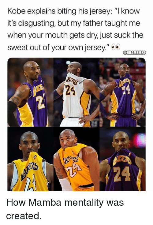 "Nba, Kobe, and How: Kobe explains biting his jersey: ""I know  it's disgusting, but my father taught me  when your mouth gets dry, just suck the  sweat out of your own jersey""TET  NBAMEMES  24  RS How Mamba mentality was created."