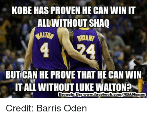 Luke Walton, Memes, and Nba: KOBE HAS PROVEN HE CAN WINIT  ALLWITHOUT SHAQ  BUTCAN HE PROVE THAT HE CAN WIN  ITAL WITHOUT LUKE WALTON?  Brought By  ebook  com/NBA Memes Credit: Barris Oden