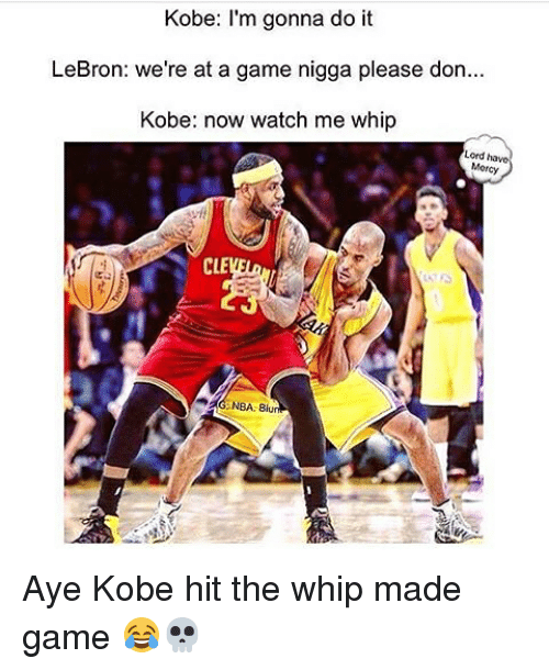Memes, Nba, and Watch Me: Kobe: I'm gonna do it  LeBron: we're at a game nigga please don...  Kobe: now watch me whip  Lord have  Morcy  NBA Blu Aye Kobe hit the whip made game 😂💀