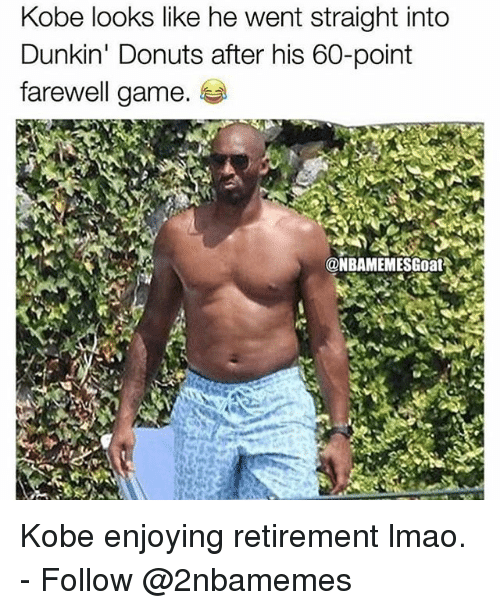 Lmao, Nba, and Donuts: Kobe looks like he went straight into  Dunkin' Donuts after his 60-point  farewell game.  @NBAMEMESGoat Kobe enjoying retirement lmao. - Follow @2nbamemes