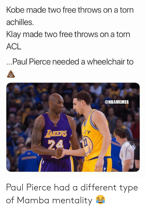 mamba: Kobe made two free throws on a torn  achilles.  Klay made two free throws on a torn  ACL  ...Paul Pierce needed a wheelchair to  @NBAMEMES  ZAKERS  24 Paul Pierce had a different type of Mamba mentality 😂
