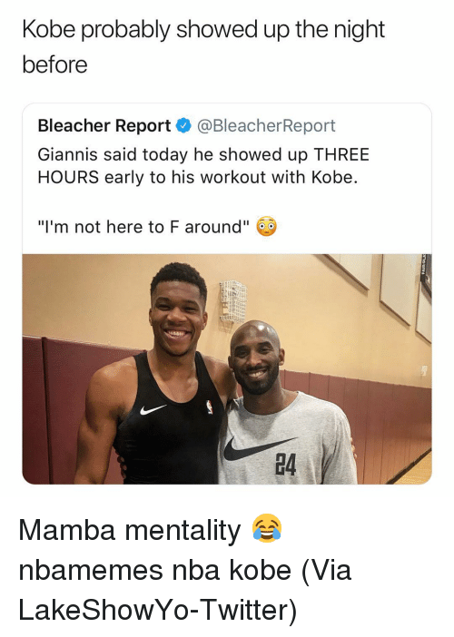"Basketball, Nba, and Sports: Kobe probably showed up the night  before  Bleacher Report @BleacherReport  Giannis said today he showed up THREE  HOURS early to his workout with Kobe  ""I'm not here to F around""  4 Mamba mentality 😂 nbamemes nba kobe (Via ‪LakeShowYo‬-Twitter)"