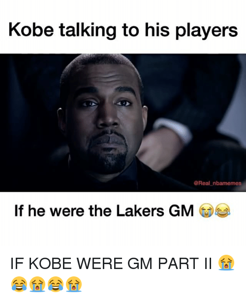 Nba, Kobe, and Gm Parts: Kobe talking to his players  @Real nbamemes  If he were the Lakers GM IF KOBE WERE GM PART II 😭😂😭😂😭