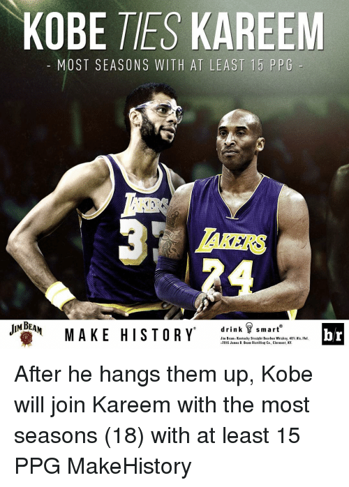 Kobe: KOBE TES KAREEM  MOST SEASONS WITH AT LEAST 15 PPG  JINEHN MAKE HISTORY  drink smart  br  Jim Beams Kentucky Straight Bourbon Whiskey, 40% A  Vel.  2016 James B. Beam Distilling Co., Clermont, KY. After he hangs them up, Kobe will join Kareem with the most seasons (18) with at least 15 PPG MakeHistory