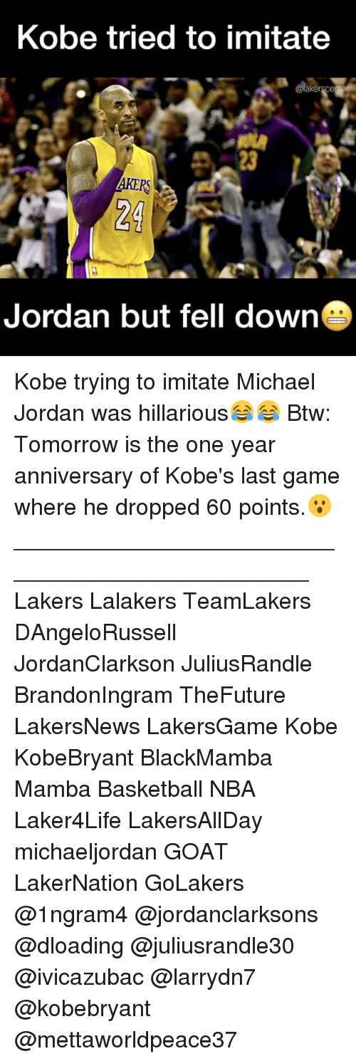 Basketball, Los Angeles Lakers, and Memes: Kobe tried to imitate  @lakers cegi  Jordan but fell down Kobe trying to imitate Michael Jordan was hillarious😂😂 Btw: Tomorrow is the one year anniversary of Kobe's last game where he dropped 60 points.😮 ________________________________________________ Lakers Lalakers TeamLakers DAngeloRussell JordanClarkson JuliusRandle BrandonIngram TheFuture LakersNews LakersGame Kobe KobeBryant BlackMamba Mamba Basketball NBA Laker4Life LakersAllDay michaeljordan GOAT LakerNation GoLakers @1ngram4 @jordanclarksons @dloading @juliusrandle30 @ivicazubac @larrydn7 @kobebryant @mettaworldpeace37