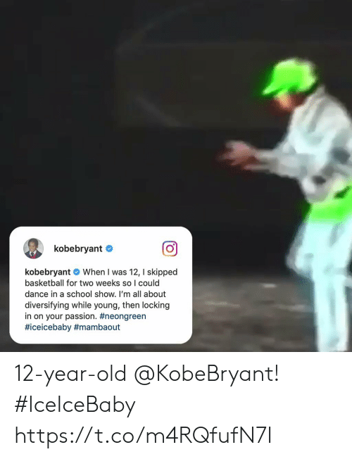 12 Year Old: kobebryant  kobebryant When I was 12, I skipped  basketball for two weeks so I could  dance in a school show. I'm all about  diversifying while young, then locking  in on your passion. 12-year-old @KobeBryant! #IceIceBaby    https://t.co/m4RQfufN7I
