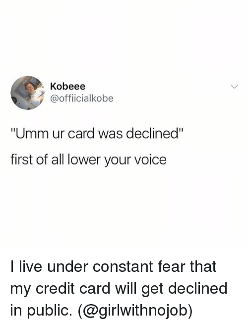"Live, Voice, and Girl Memes: Kobeee  @officialkobe  ""Umm ur card was declined""  first of all lower your voice I live under constant fear that my credit card will get declined in public. (@girlwithnojob)"