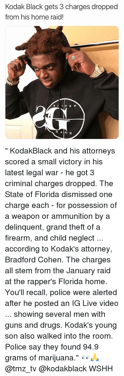 "attorneys: Kodak Black gets 3 charges dropped  from his home raid!  S  P E R  G AIN G "" KodakBlack and his attorneys scored a small victory in his latest legal war - he got 3 criminal charges dropped. The State of Florida dismissed one charge each - for possession of a weapon or ammunition by a delinquent, grand theft of a firearm, and child neglect ... according to Kodak's attorney, Bradford Cohen. The charges all stem from the January raid at the rapper's Florida home. You'll recall, police were alerted after he posted an IG Live video ... showing several men with guns and drugs. Kodak's young son also walked into the room. Police say they found 94.9 grams of marijuana."" 👀🙏 @tmz_tv @kodakblack WSHH"