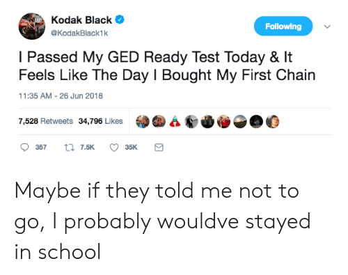 Ged: Kodak Black  @KodakBlack1k  Following  I Passed My GED Ready Test Today & It  Feels Like The Day I Bought My First Chain  11:35 AM-26 Jun 2018  7,528 Retweets 34,796 Likes  @4 СФО  @O Maybe if they told me not to go, I probably wouldve stayed in school