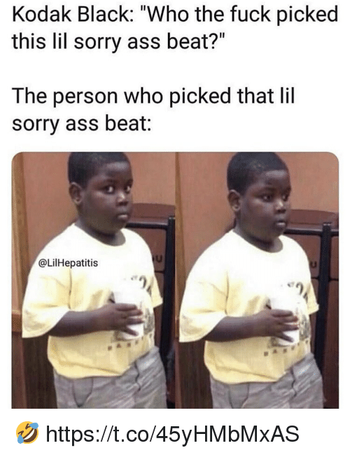 "Kodak Black: Kodak Black: ""Who the fuck picked  this lil sorry ass beat?""  The person who picked that lil  sorry ass beat:  @LilHepatitis 🤣 https://t.co/45yHMbMxAS"