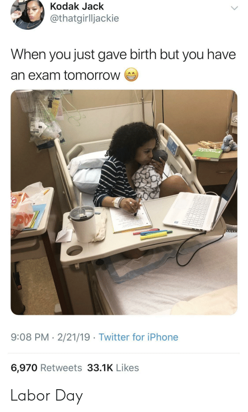 Labor Day: Kodak Jack  thatgirlljackie  When you just gave birth but you have  an exam tomorrow  9:08 PM-2/21/19 Twitter for iPhone  6,970 Retweets 33.1K Likes Labor Day
