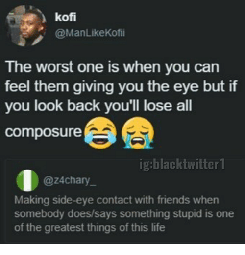 side-eye: kof  @ManLikeKofii  The worst one is when you can  feel them giving you the eye but if  you look back you'll lose all  composure  ig:blacktwitter 1  @z4chary  Making side-eye contact with friends when  somebody does/says something stupid is one  of the greatest things of this life