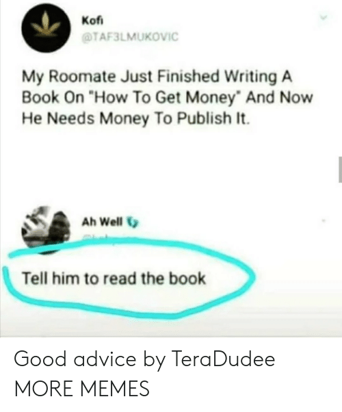 """Get Money: Kof  TAF3LMUKOVIC  My Roomate Just Finished Writing A  Book On """"How To Get Money And Now  He Needs Money To Publish It.  Ah Well  Tell him to read the book Good advice by TeraDudee MORE MEMES"""