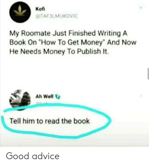 """Get Money: Kof  TAF3LMUKOVIC  My Roomate Just Finished Writing A  Book On """"How To Get Money And Now  He Needs Money To Publish It.  Ah Well  Tell him to read the book Good advice"""