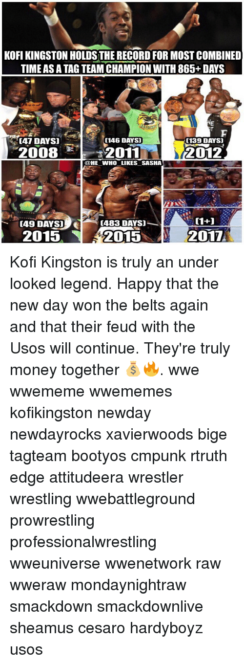 usos: KOFI KINGSTON HOLDS THE RECORD FOR MOST COMBINED  TIME AS A TAG TEAM CHAMPION WITH 865+ DAYS  [47 DAYS]  (146 DAYS)  (139 DAYS  2008 2011  카-2011  2012  @HE WHO LIKES SASHA  [49 DAYS]  (483 DAYS)  2015  2015  2017 Kofi Kingston is truly an under looked legend. Happy that the new day won the belts again and that their feud with the Usos will continue. They're truly money together 💰🔥. wwe wwememe wwememes kofikingston newday newdayrocks xavierwoods bige tagteam bootyos cmpunk rtruth edge attitudeera wrestler wrestling wwebattleground prowrestling professionalwrestling wweuniverse wwenetwork raw wweraw mondaynightraw smackdown smackdownlive sheamus cesaro hardyboyz usos
