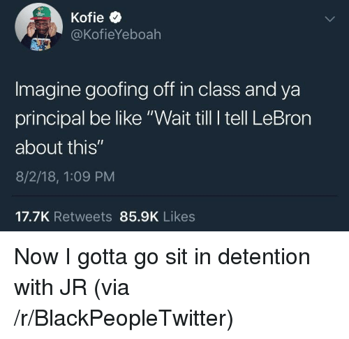 "Be Like, Blackpeopletwitter, and Lebron: @KofieYeboah  Imagine goofing off in class and ya  principal be like ""Wait till I tell LeBron  about this""  8/2/18, 1:09 PM  17.7K Retweets 85.9K Likes Now I gotta go sit in detention with JR (via /r/BlackPeopleTwitter)"