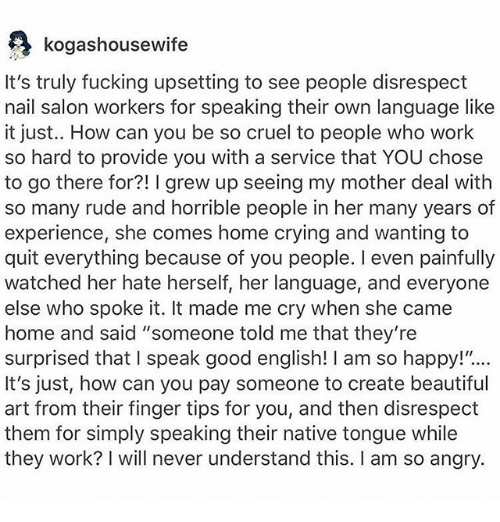 """Fingerer: kogashousewife  It's truly fucking upsetting to see people disrespect  nail salon workers for speaking their own language like  it just.. How can you be so cruel to people who work  so hard to provide you with a service that YOU chose  to go there for?! I grew up seeing my mother deal with  so many rude and horrible people in her many years of  experience, she comes home crying and wanting to  quit everything because of you people. I even painfully  watched her hate herself, her language, and everyone  else who spoke it. It made me cry when she came  home and said """"someone told me that they're  surprised that I speak good english! I am so happy!""""...  It's just, how can you pay someone to create beautiful  art from their finger tips for you, and then disrespect  them for simply speaking their native tongue while  they work? I will never understand this. I am so angry."""