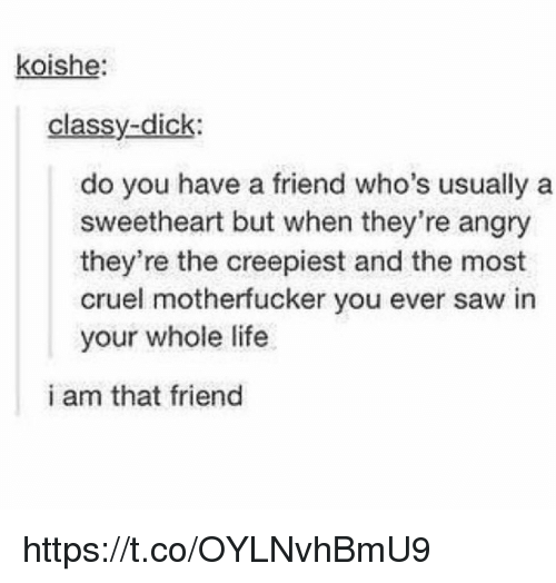 Life, Saw, and Angry: koishe  classy-dick  do you have a friend who's usually a  sweetheart but when they're angry  they're the creepiest and the most  cruel motherfucker you ever saw in  your whole life  i am that friend https://t.co/OYLNvhBmU9