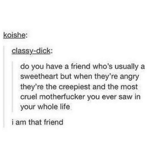 Life, Saw, and Angry: koishe:  classy-dick:  do you have a friend who's usually a  sweetheart but when they're angry  they're the creepiest and the most  cruel motherfucker you ever saw in  your whole life  i am that friend
