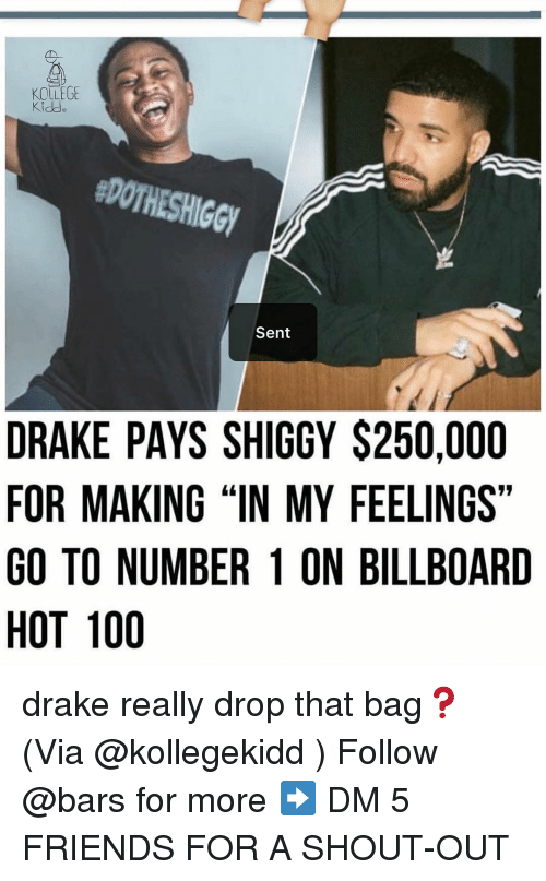 """In My Feelings: KOLLEGE  #DOTHESHIGGY  Sent  DRAKE PAYS SHIGGY $250,000  FOR MAKING """"IN MY FEELINGS""""  GO TO NUMBER 1 ON BILLBOARD  HOT 100 drake really drop that bag❓(Via @kollegekidd ) Follow @bars for more ➡️ DM 5 FRIENDS FOR A SHOUT-OUT"""
