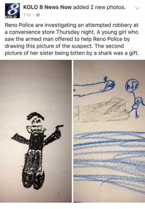 News, Police, and Saw: KOLO 8 News Now added 2 new photos  1 hr  OLO  Reno Police are investigating an attempted robbery at  a convenience store Thursday night. A young girl who  saw the armed man offered to help Reno Police by  drawing this picture of the suspect. The second  picture of her sister being bitten by a shark was a gift.