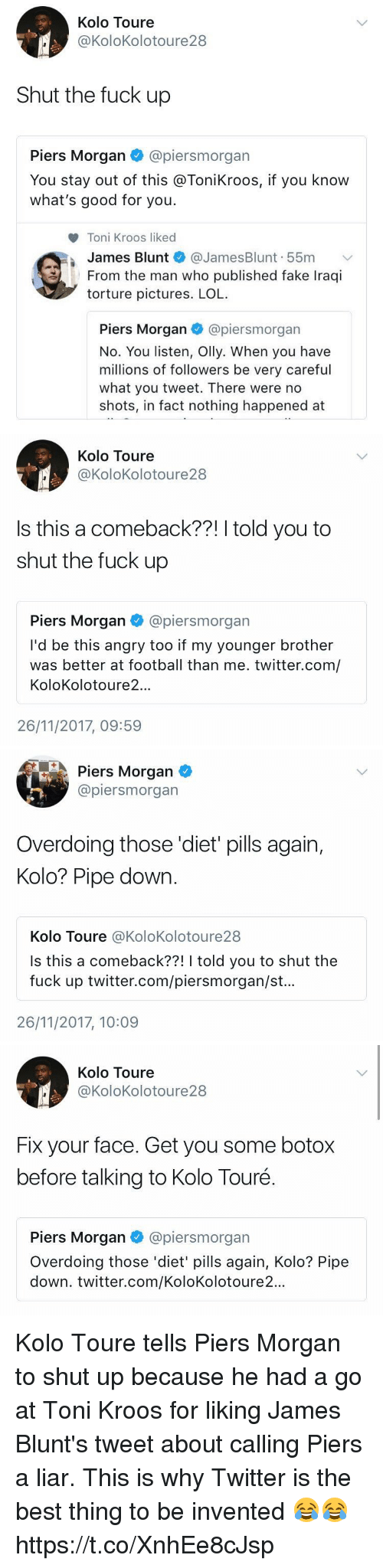 piers morgan: Kolo Toure  @KoloKolotoure28  Shut the fuck up  Piers Morgan @piersmorgan  You stay out of this @ToniKroos, if you know  what's good for you.  Toni Kroos liked  James Blunt @JamesBlunt. 55m ﹀  From the man who published fake Iraqi  torture pictures. LOL  Piers Morgan·@pers m organ  No. You listen, Olly. When you have  millions of followers be very careful  what you tweet. There were no  shots, in fact nothing happened at   Kolo Toure  @KoloKolotoure 28  Is this a comeback??! I told you to  shut the fuck up  Piers Morgan @piersmorgan  I'd be this angry too if my younger brother  was better at football than me. twitter.com/  KoloKolotoure2..  26/11/2017, 09:59   Piers Morgan  @piersmorgan  Overdoing those 'diet pills again,  Kolo? Pipe down  Kolo Toure @KoloKolotoure28  Is this a comeback??! I told you to shut the  fuck up twitter.com/piersmorgan/st..  26/11/2017, 10:09   Kolo Toure  @KoloKolotoure28  Fix your face. Get you some botox  before talking to Kolo Touré.  Piers Morgan@piersmorgan  Overdoing those 'diet' pills again, Kolo? Pipe  down. twitter.com/KoloKolotoure2... Kolo Toure tells Piers Morgan to shut up because he had a go at Toni Kroos for liking James Blunt's tweet about calling Piers a liar. This is why Twitter is the best thing to be invented 😂😂 https://t.co/XnhEe8cJsp