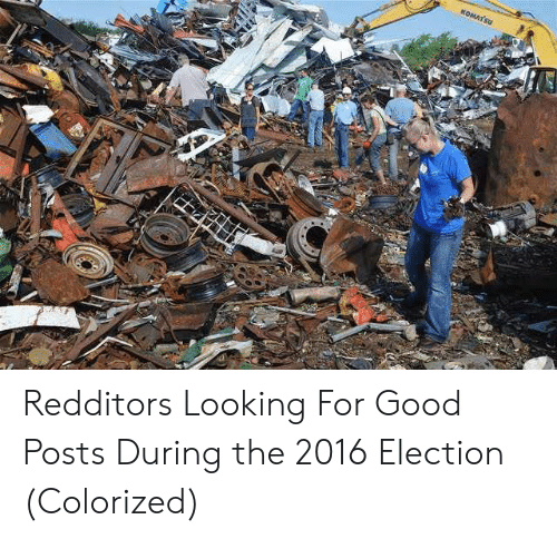 2016 Election: KOMATSU Redditors Looking For Good Posts During the 2016 Election (Colorized)