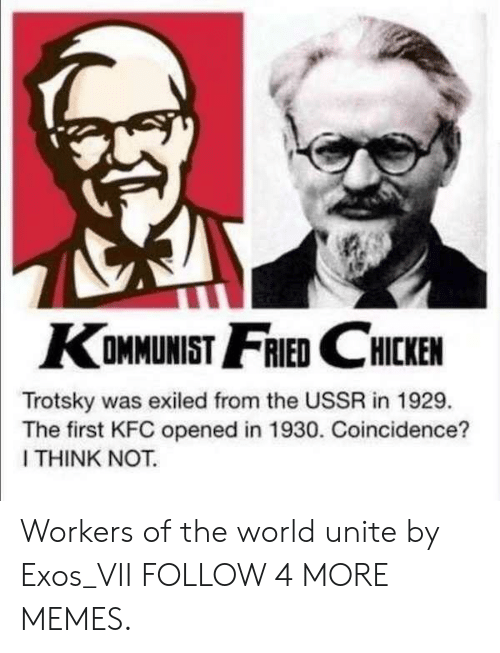 Trotsky: KOMMUNIST FRIED CHICKEN  Trotsky was exiled from the USSR in 1929.  The first KFC opened in 1930. Coincidence?  I THINK NOT. Workers of the world unite by Exos_VII FOLLOW 4 MORE MEMES.