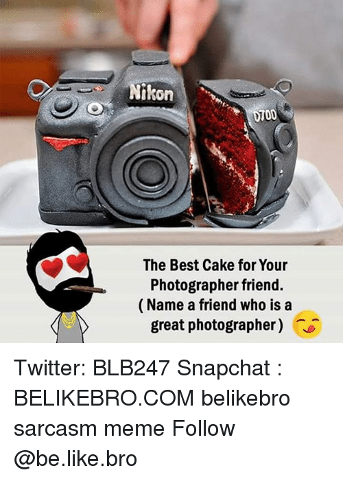 Be Like, Meme, and Memes: kon  0700  The Best Cake for Your  Photographer friend.  (Name a friend who is a  great photographer) Twitter: BLB247 Snapchat : BELIKEBRO.COM belikebro sarcasm meme Follow @be.like.bro