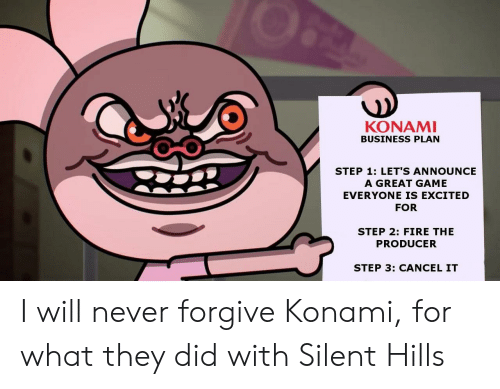 business plan: KONAMI  BUSINESS PLAN  STEP 1: LET'S ANNOUNCE  A GREAT GAME  EVERYONE IS EXCITED  FOR  STEP 2: FIRE THE  PRODUCER  STEP 3: CANCEL IT I will never forgive Konami, for what they did with Silent Hills