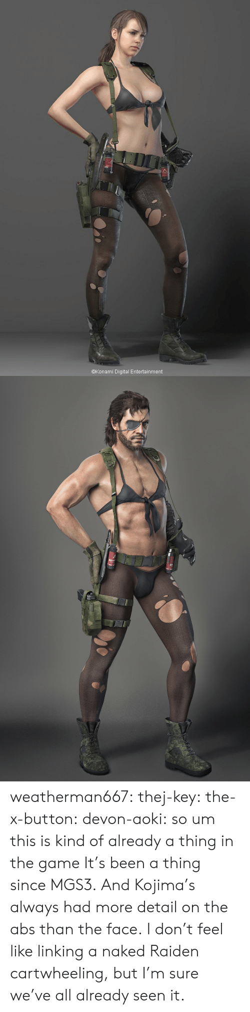 linking: @Konami Digital Entertainment weatherman667: thej-key:  the-x-button:  devon-aoki:  so um this is kind of already a thing in the game   It's been a thing since MGS3. And Kojima's always had more detail on the abs than the face.  I don't feel like linking a naked Raiden cartwheeling, but I'm sure we've all already seen it.