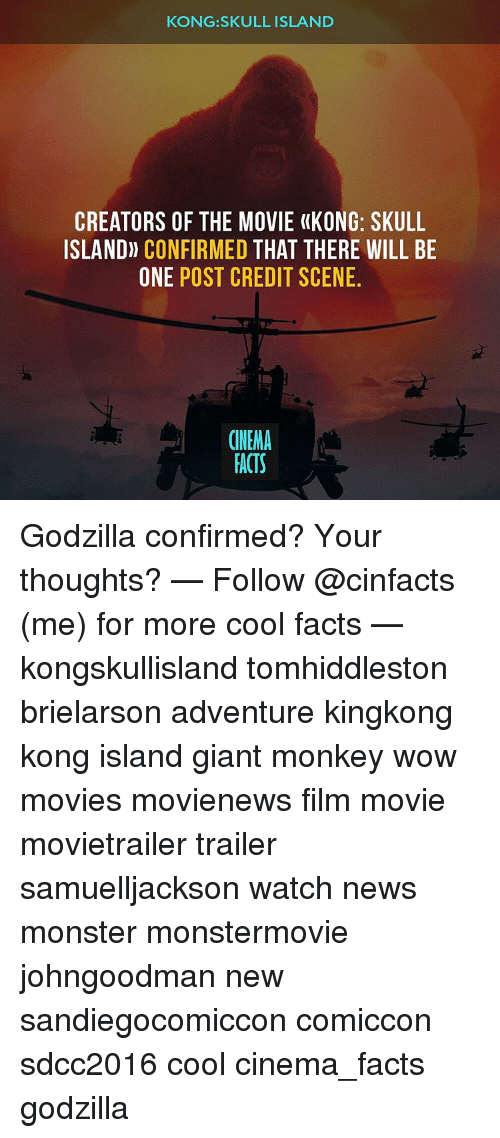 Facts, Godzilla, and Memes: KONG SKULL ISLAND  CREATORS OF THE MOVIE (KONG: SKULL  ISLAND) CONFIRMED  THAT THERE WILL BE  ONE POST CREDIT SCENE  CINEMA  FACTS Godzilla confirmed? Your thoughts? — Follow @cinfacts (me) for more cool facts — kongskullisland tomhiddleston brielarson adventure kingkong kong island giant monkey wow movies movienews film movie movietrailer trailer samuelljackson watch news monster monstermovie johngoodman new sandiegocomiccon comiccon sdcc2016 cool cinema_facts godzilla
