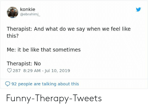 Say When: konkie  @ebrahimj  Therapist: And what do we say when we feel like  this?  Me: it be like that sometimes  Therapist: No  287 8:29 AM - Jul 10, 2019  92 people are talking about this Funny-Therapy-Tweets