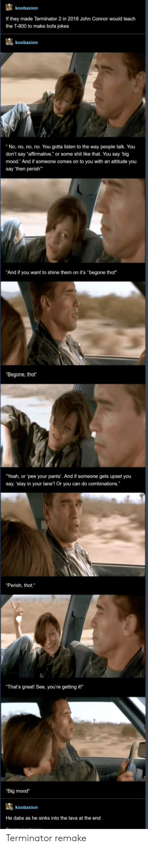 """The dab: koobaxion  If they made Terminator 2 in 2018 John Connor would teach  the T-800 to make bofa jokes  koobaxion  """"No, no, no, no. You gotta listen to the way people talk. You  don't say """"affirmative,"""" or some shit like that. You say 'big  mood. And if someone comes on to you with an attitude you  say 'then perish  """"And if you want to shine them on it's """"begone thot""""  """"Begone, thot  """"Yeah, or pee your pants'. And if someone gets upset you  say, 'stay in your lane'! Or you can do combinations.  """"Perish, thot.  That's great! See, you're getting it!  """"Big mood  koobaxion  He dabs as he sinks into the lava at the end Terminator remake"""