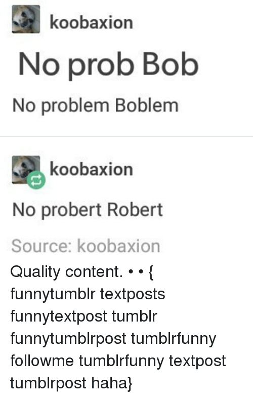 No Probs: koobaxion  No prob Bolb  No problem Boblem  koobaxion  No probert Robert  Source: koobaxion Quality content. • • { funnytumblr textposts funnytextpost tumblr funnytumblrpost tumblrfunny followme tumblrfunny textpost tumblrpost haha}