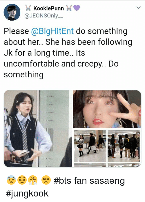 Jungkook: KookiePunn  @JEONSOnly.  Please @BigHitEnt do something  about her.. She has been following  Jk for a long time.. Its  uncomfortable and creepy.. Do  something 😨😣😤 😒 #bts fan sasaeng #jungkook