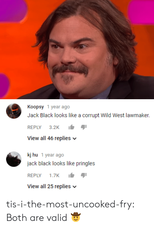 Corrupt: Koopsy 1 year ago  Jack Black looks like a corrupt wild West lawmaker.  REPLY 3.2K  View all 46 replies v  kj hu 1 year ago  jack black looks like pringles  REPLY 1.7K  View all 25 replies v tis-i-the-most-uncooked-fry:  Both are valid 🤠