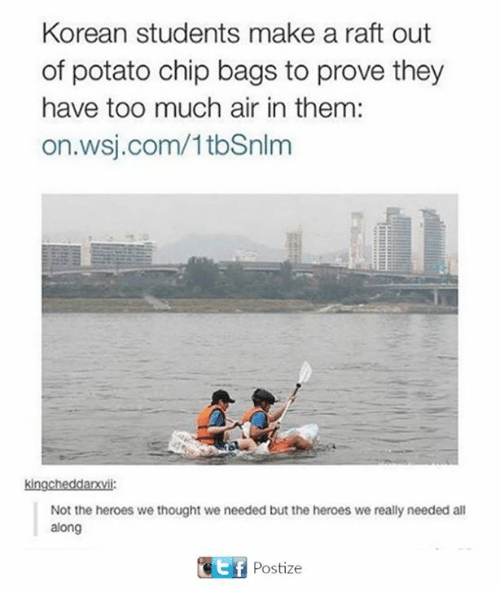 Too Much, Heroes, and Potato: Korean students make a raft out  of potato chip bags to prove they  have too much air in them:  on.wsj.com/1tbSnlm  kingcheddarxvii:  Not the heroes we thought we needed but the heroes we really needed all  along  Gotf Postize