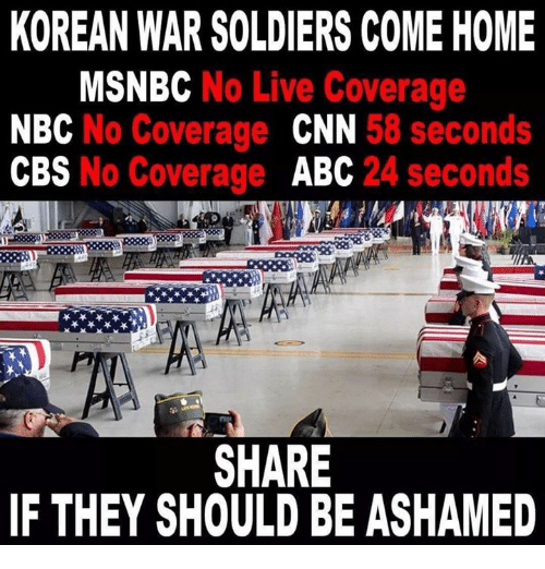 Msnbc: KOREAN WAR SOLDIERS COME HOME  MSNBC No Live Coverage  NBC No Coverage CNN 58 seconds  CBS No Coverage ABC 24 seconds  SHARE  IF THEY SHOULD BE ASHAMED