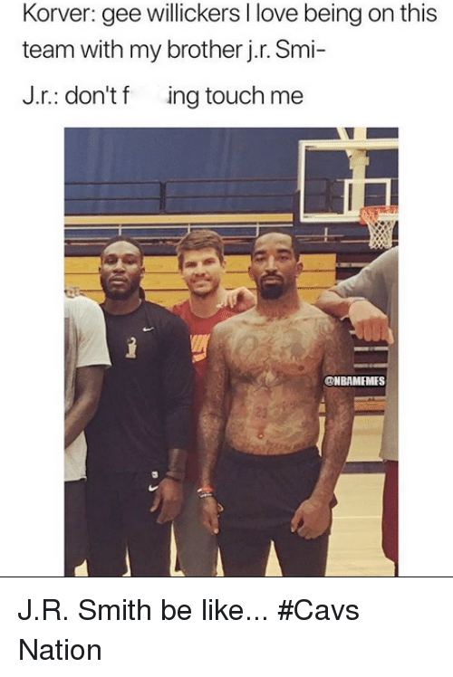 Be Like, Cavs, and Love: Korver: gee willickers I love being on this  team with my brother j.r. Smi-  J.r.: don't f ing touch me  @NBAMEMES  23 J.R. Smith be like... #Cavs Nation