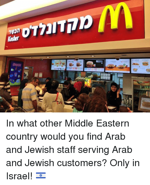 Memes, Israel, and Jewish: Kosher In what other Middle Eastern country would you find Arab and Jewish staff serving Arab and Jewish customers?   Only in Israel! 🇮🇱