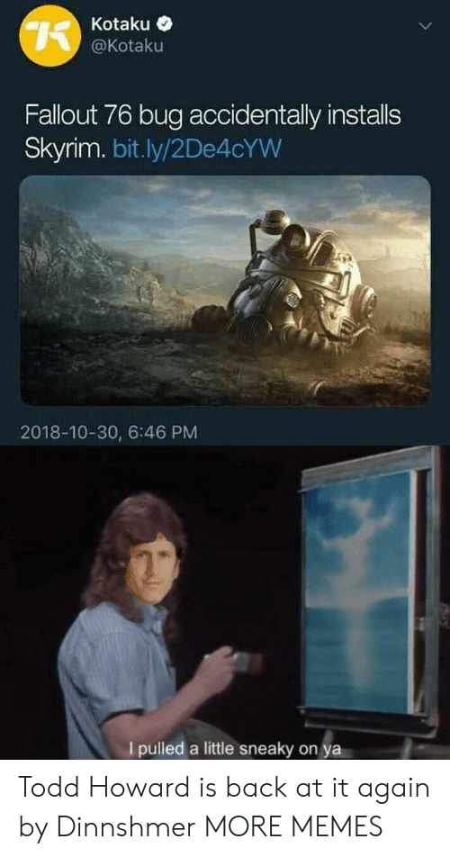 Back at It Again: Kotaku <  @Kotaku  Fallout 76 bug accidentally installs  Skyrim. bit.ly/2De4cYW  2018-10-30, 6:46 PM  Ipulled a little sneaky on ya Todd Howard is back at it again by Dinnshmer MORE MEMES