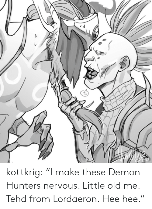 "demon: kottkrig:  ""I make these Demon Hunters nervous. Little old me. Tehd from Lordaeron. Hee hee."""