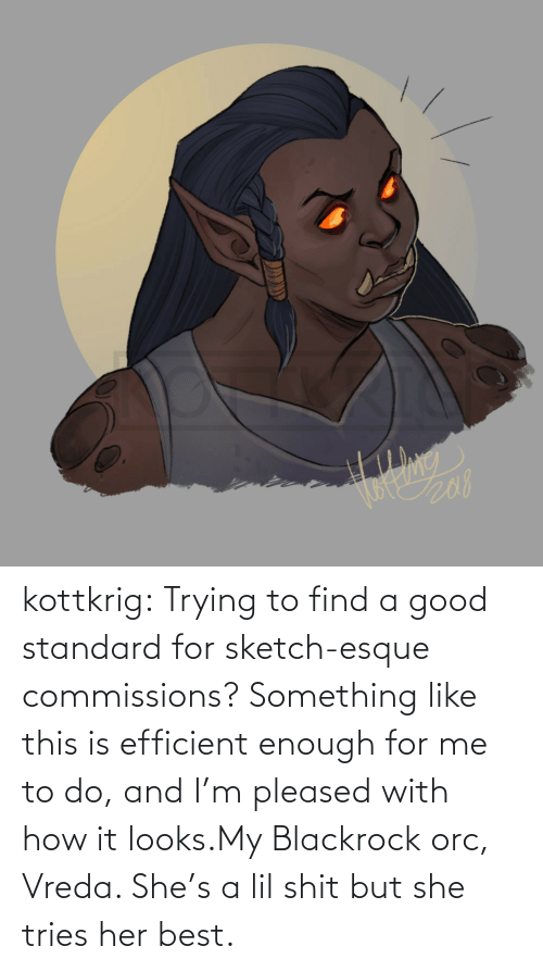 lil: kottkrig:  Trying to find a good standard for sketch-esque commissions? Something like this is efficient enough for me to do, and I'm pleased with how it looks.My Blackrock orc, Vreda. She's a lil shit but she tries her best.