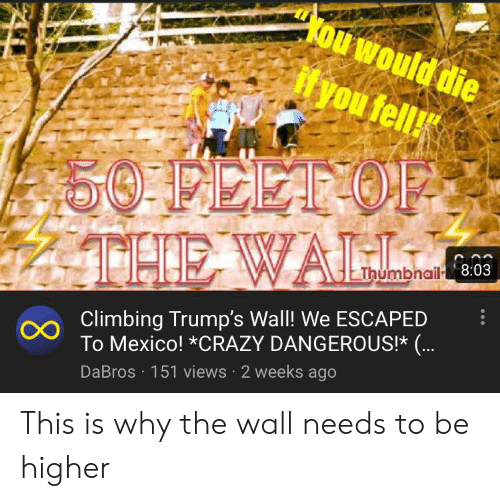 Trumps Wall: Kou would die  you fell!  50 FEET OF  THE WALL  Thumbnail 8:03  Climbing Trump's Wall! We ESCAPED  OTo Mexico! *CRAZY DANGEROUS!* (...  DaBros 151 views 2 weeks ago This is why the wall needs to be higher